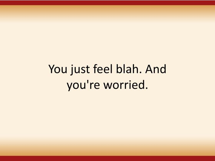 You just feel blah. And