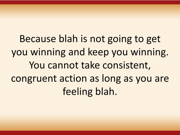 Because blah is not going to get you winning and keep you winning. You cannot take consistent, congruent action as long as you are feeling blah.