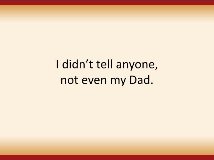 I didn't tell anyone,