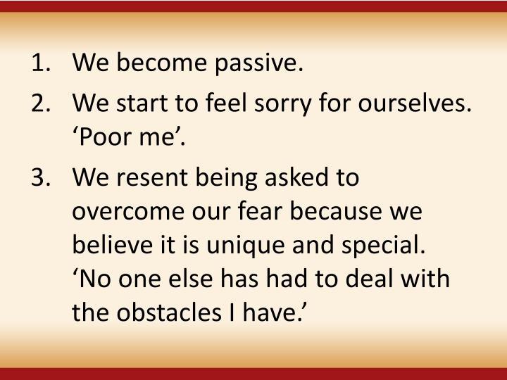 We become passive.