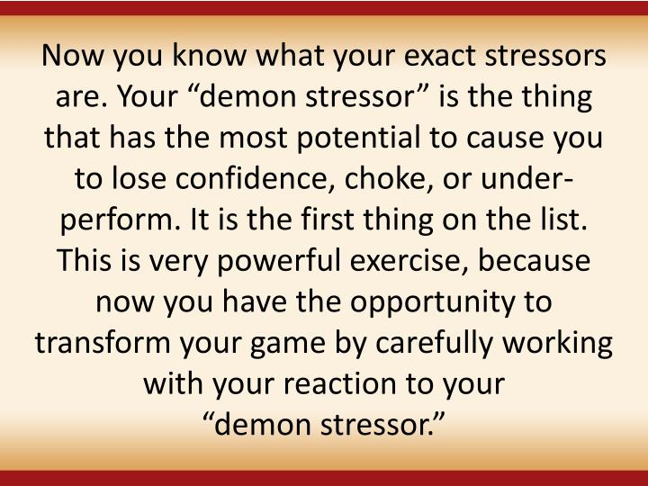 """Now you know what your exact stressors are. Your """"demon stressor"""" is the thing that has the most potential to cause you to lose confidence, choke, or under-perform. It is the first thing on the list. This is very powerful exercise, because now you have the opportunity to transform your game by carefully working with your reaction to your"""