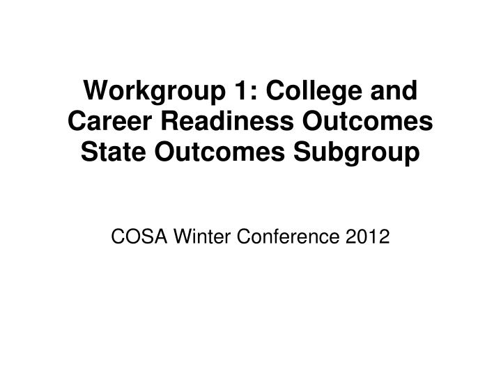 Workgroup 1 college and career readiness outcomes state outcomes subgroup