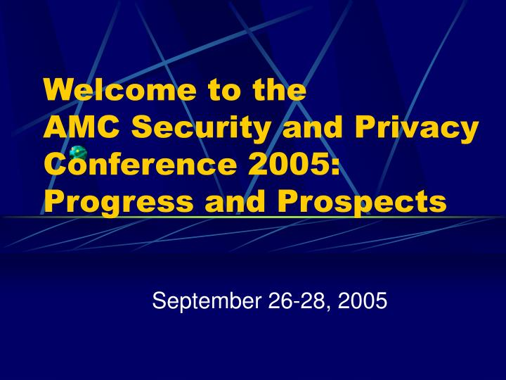 welcome to the amc security and privacy conference 2005 progress and prospects n.