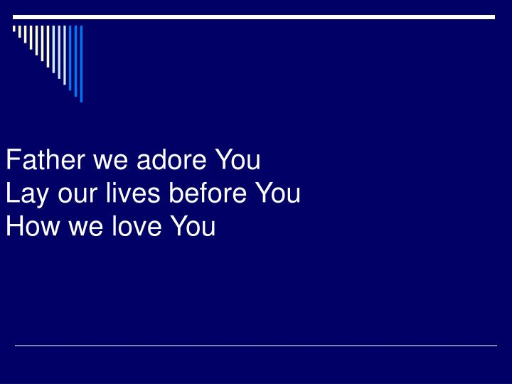 Father we adore you lay our lives before you how we love you