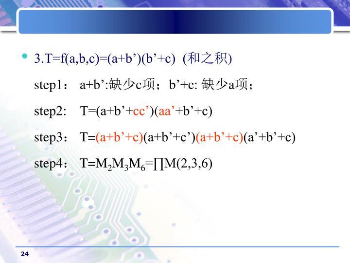 3.T=f(a,b,c)=(a+b')(b'+c)  (