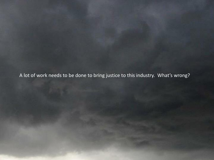 A lot of work needs to be done to bring justice to this industry.  What's wrong?
