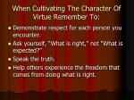 when cultivating the character of virtue remember to