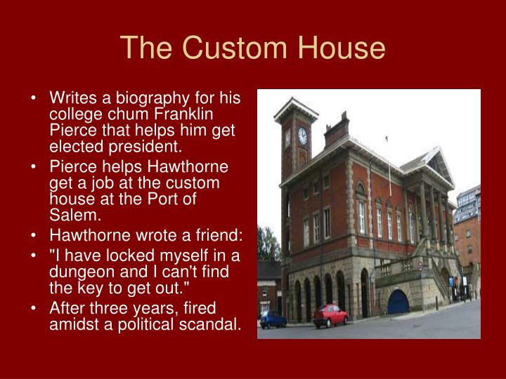 a comparison of the scarlet letter and the custom house The customhouse gives us a background on the nameless narrator of the story and it provides us with some information about the how the author feels about the custom house building itself the author feels that the customs building is a run-down place that is situated on a rotten wharf in a half-finished.