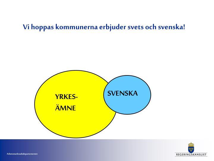 Vi hoppas kommunerna erbjuder svets och svenska!