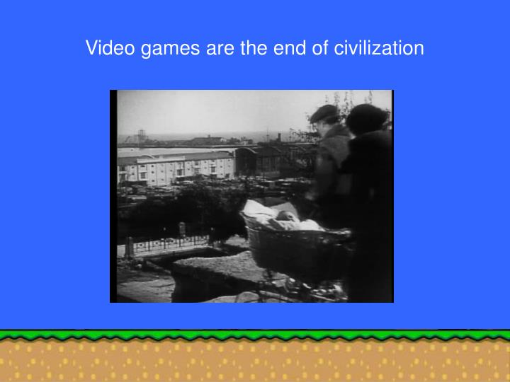 Video games are the end of civilization
