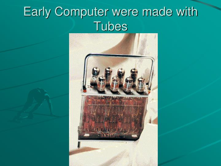 Early Computer were made with Tubes