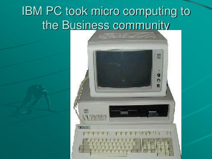 IBM PC took micro computing to the Business community