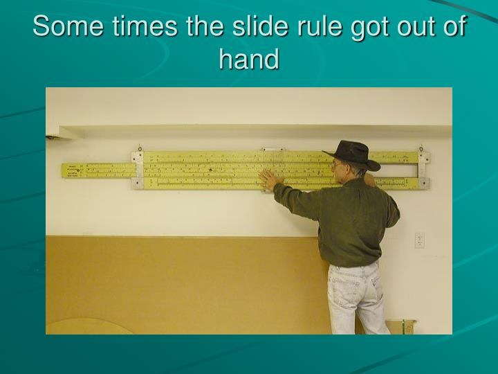 Some times the slide rule got out of hand