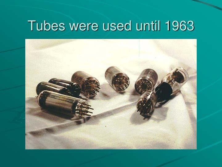 Tubes were used until 1963