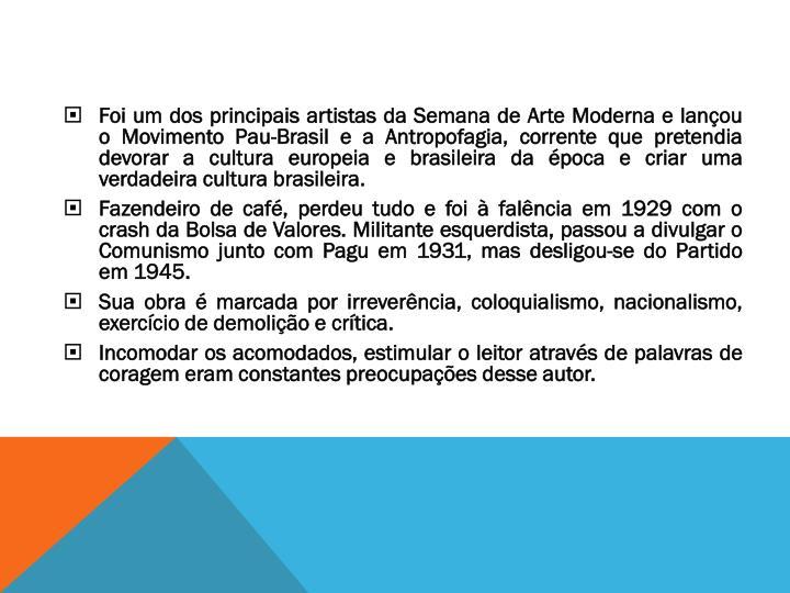 Foi um dos principais artistas da Semana de Arte Moderna e lançou o Movimento Pau-Brasil e a Antropofagia, corrente que pretendia devorar a cultura europeia e brasileira da época e criar uma verdadeira cultura brasileira.