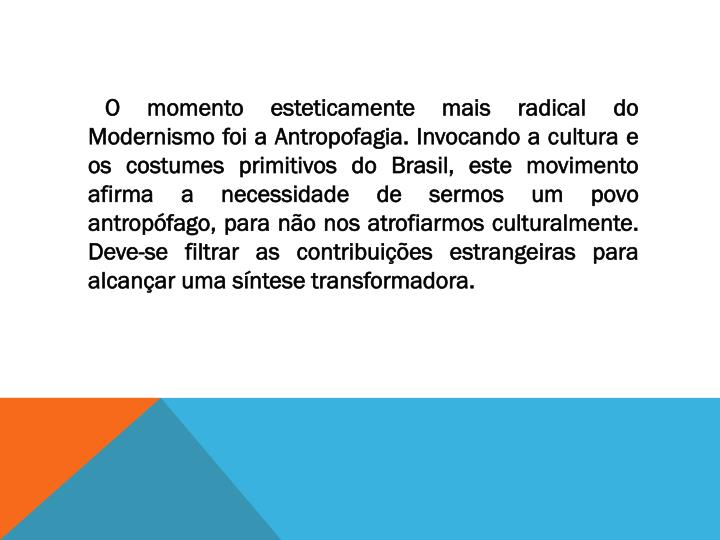 O momento esteticamente mais radical do Modernismo foi a Antropofagia. Invocando a cultura e os costumes primitivos do Brasil, este movimento afirma a necessidade de sermos um povo antropófago, para não nos atrofiarmos culturalmente. Deve-se filtrar as contribuições estrangeiras para alcançar uma síntese transformadora.