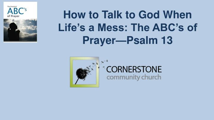 How to talk to god when life s a mess the abc s of prayer psalm 13