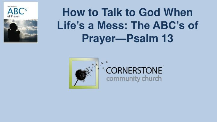 How to Talk to God When Life's a Mess: The ABC's of Prayer—Psalm 13