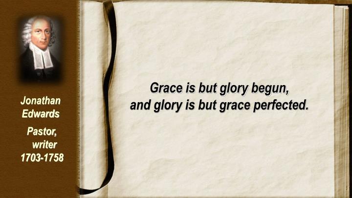 Grace is but glory begun,