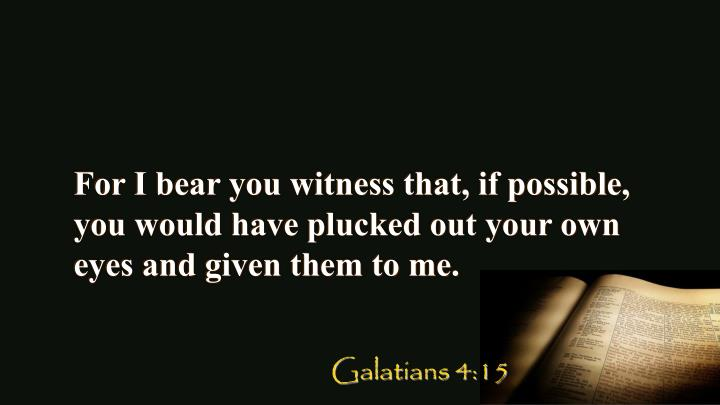 For I bear you witness that, if possible, you would have plucked out your own eyes and given them to me.
