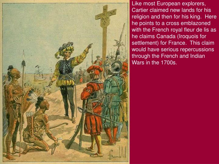 Like most European explorers, Cartier claimed new lands for his religion and then for his king.  Here he points to a cross emblazoned with the French royal fleur de lis as he claims Canada (Iroquois for settlement) for France.  This claim would have serious repercussions through the French and Indian Wars in the 1700s.
