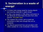 5 incineration is a waste of energy