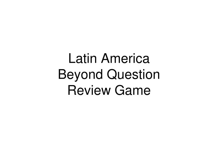 latin america beyond question review game n.