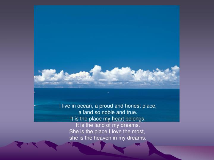 I live in ocean, a proud and honest place,