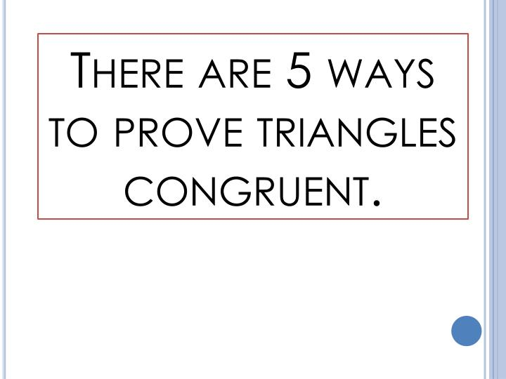 There are 5 ways to prove triangles congruent.