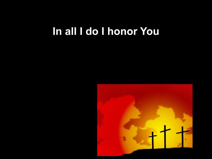 In all I do I honor You