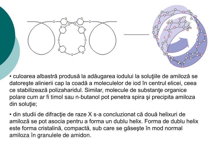 culoarea albastră produsă la adăugarea iodului la soluţiile de amiloză se datoreşte alinierii cap la coadă a moleculelor de iod în centrul elicei, ceea ce stabilizează polizaharidul. Similar, molecule de substanţe organice polare cum ar fi timol sau n-butanol pot penetra spira şi precipita amiloza din soluţie;