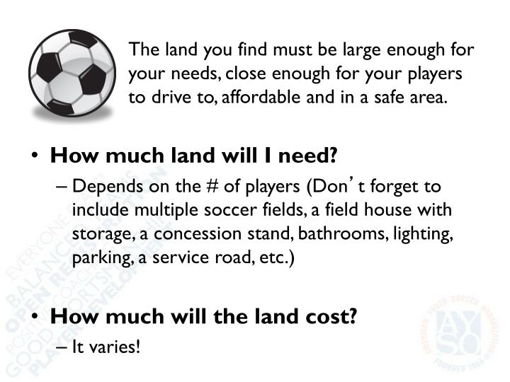 The land you find must be large enough for your needs, close enough for your players to drive to, affordable and in a safe area.