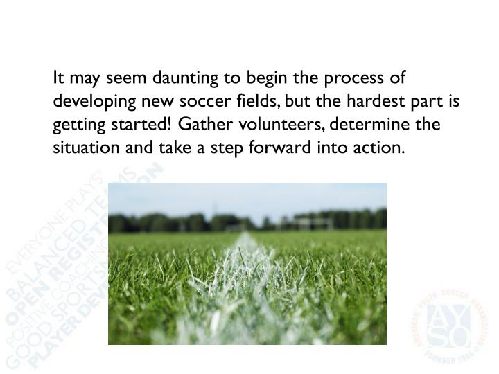 It may seem daunting to begin the process of developing new soccer fields, but the hardest part is getting started! Gather volunteers, determine the situation and take a step forward into action.