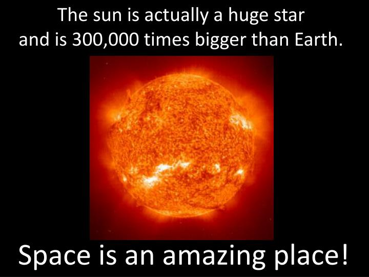 The sun is actually a huge star