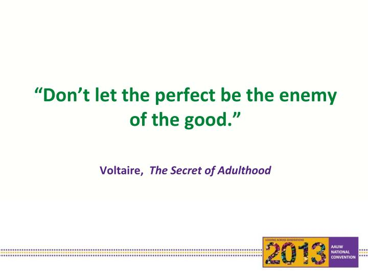 """Don't let the perfect be the enemy of the good."""