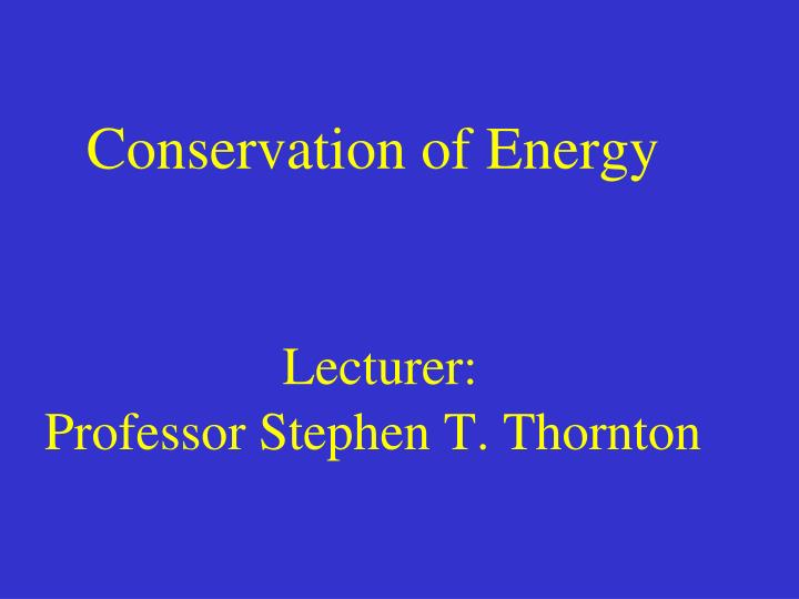 conservation of energy lecturer professor stephen t thornton n.