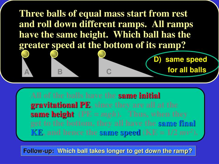 Three balls of equal mass start from rest and roll down different ramps.  All ramps have the same height.  Which ball has the greater speed at the bottom of its ramp?