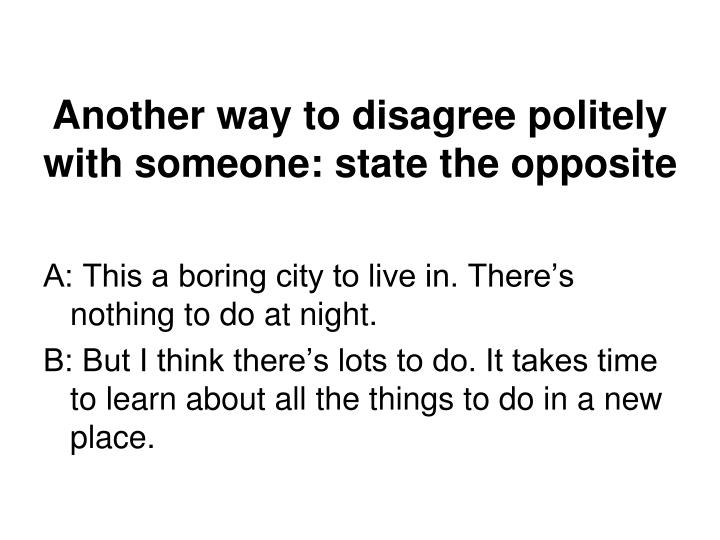 Another way to disagree politely with someone: state the opposite