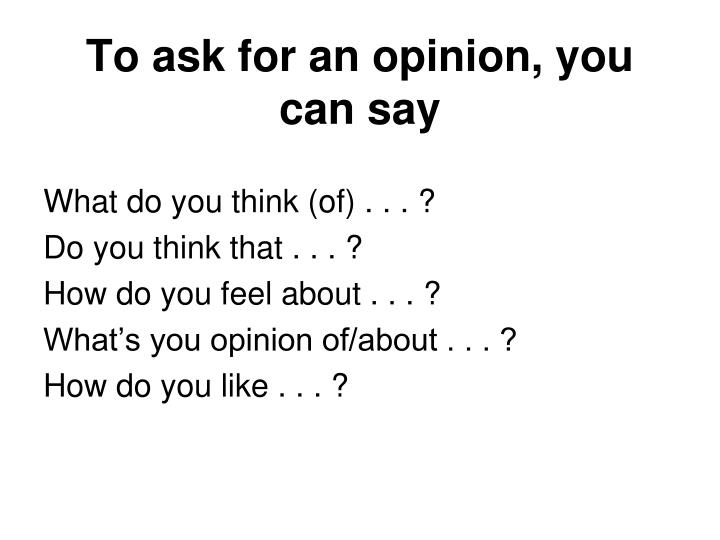 To ask for an opinion, you can say