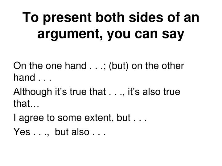 To present both sides of an argument, you can say