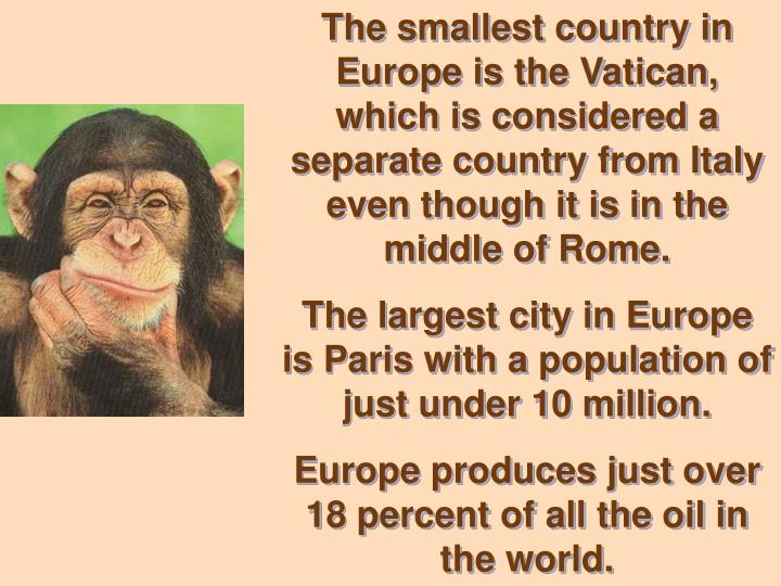 The smallest country in Europe is the Vatican, which is considered a separate country from Italy eve...