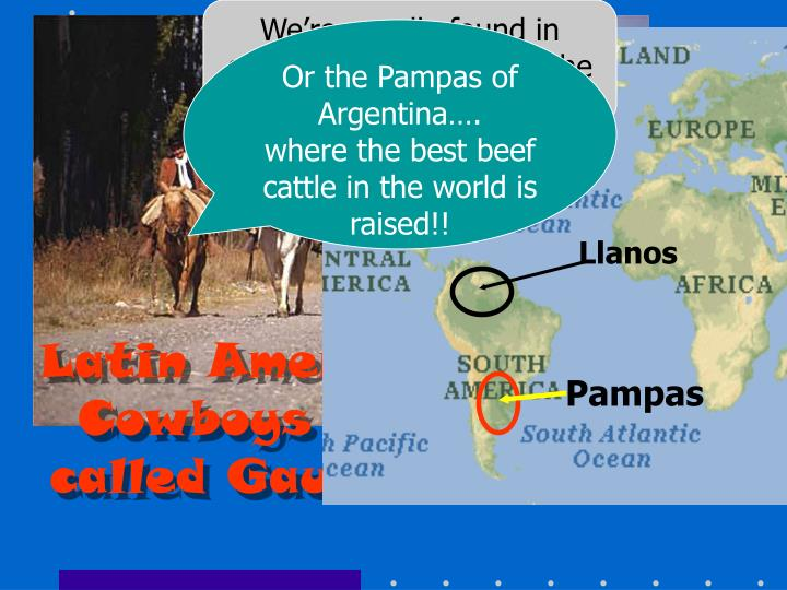 We're usually found in grassland ranches…like the Llanos in Venezuela