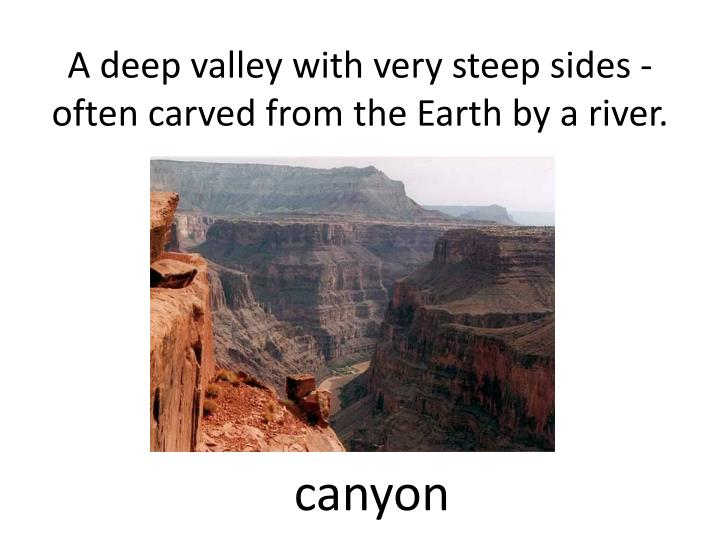 a deep valley with very steep sides often carved from the earth by a river n.