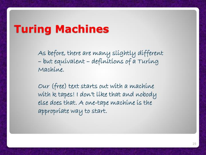 As before, there are many slightly different – but equivalent – definitions of a Turing Machine.