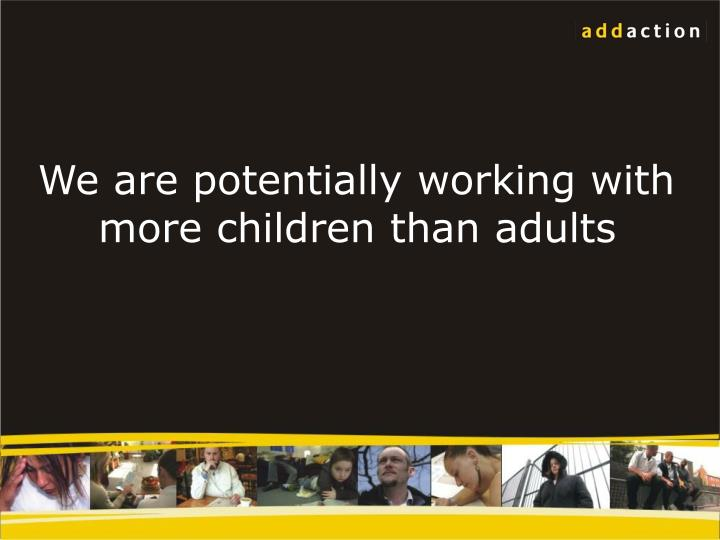 We are potentially working with more children than adults