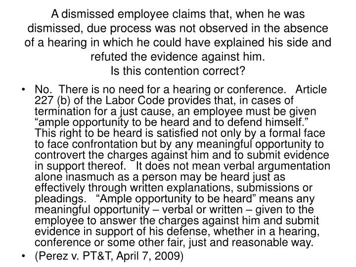 A dismissed employee claims that, when he was dismissed, due process was not observed in the absence of a hearing in which he could have explained his side and refuted the evidence against him.