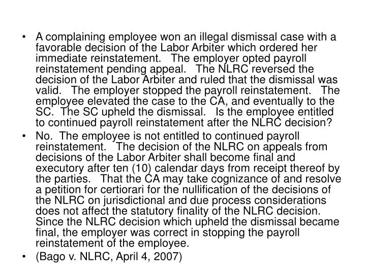 A complaining employee won an illegal dismissal case with a favorable decision of the Labor Arbiter which ordered her immediate reinstatement.   The employer opted payroll reinstatement pending appeal.   The NLRC reversed the decision of the Labor Arbiter and ruled that the dismissal was valid.   The employer stopped the payroll reinstatement.   The employee elevated the case to the CA, and eventually to the SC.  The SC upheld the dismissal.   Is the employee entitled to continued payroll reinstatement after the NLRC decision?