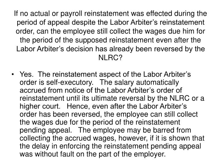 If no actual or payroll reinstatement was effected during the period of appeal despite the Labor Arbiter's reinstatement order, can the employee still collect the wages due him for the period of the supposed reinstatement even after the Labor Arbiter's decision has already been reversed by the NLRC?