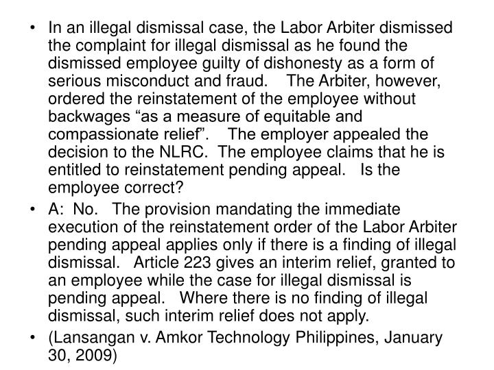 """In an illegal dismissal case, the Labor Arbiter dismissed the complaint for illegal dismissal as he found the dismissed employee guilty of dishonesty as a form of serious misconduct and fraud.    The Arbiter, however, ordered the reinstatement of the employee without backwages """"as a measure of equitable and compassionate relief"""".    The employer appealed the decision to the NLRC.  The employee claims that he is entitled to reinstatement pending appeal.   Is the employee correct?"""