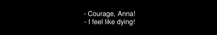 - Courage, Anna!